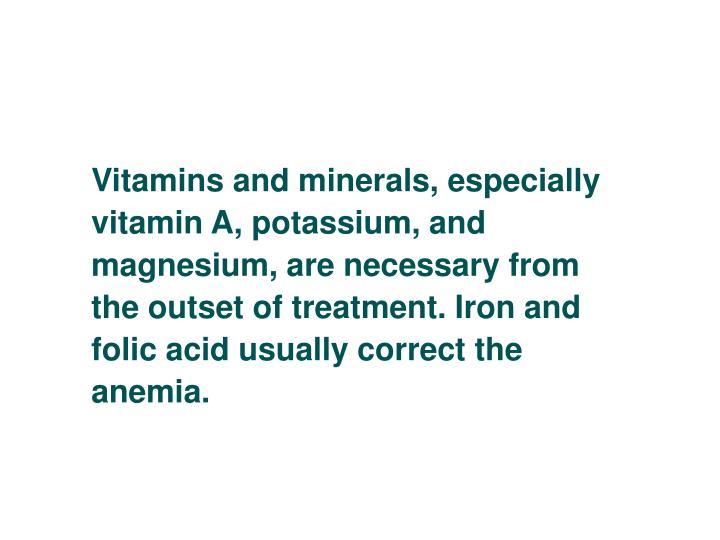 Vitamins and minerals, especially vitamin A, potassium, and magnesium, are necessary from the outset of treatment. Iron and folic acid usually correct the anemia.