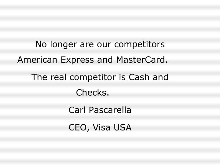 No longer are our competitors  American Express and MasterCard.