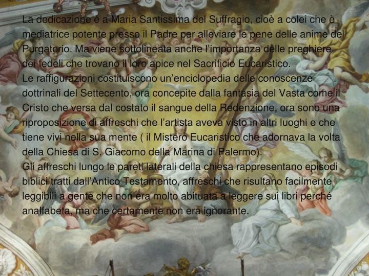 La dedicazione è a Maria Santissima del Suffragio, cioè a colei che è