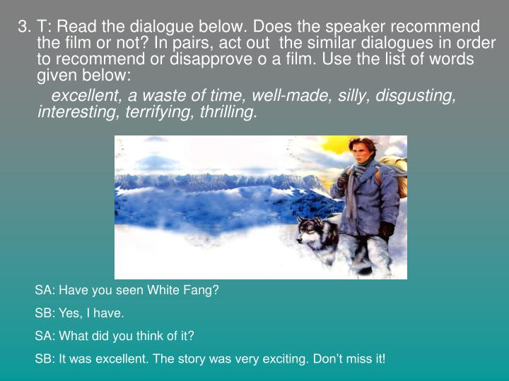 3. T: Read the dialogue below. Does the speaker recommend the film or not? In pairs, act out  the similar dialogues in order to recommend or disapprove o a film. Use the list of words given below: