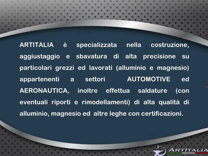 ARTITALIA è specializzata nella costruzione, aggiustaggio e sbavatura di alta precisione su partico...