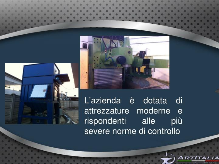 L'azienda è dotata di attrezzature moderne e rispondenti alle più severe norme di controllo
