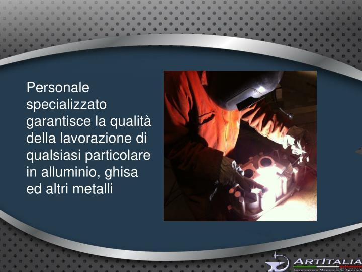 Personale specializzato garantisce la qualità della lavorazione di qualsiasi particolare in alluminio, ghisa ed altri metalli