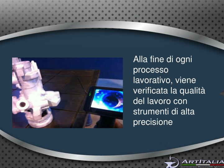 Alla fine di ogni processo lavorativo, viene verificata la qualità del lavoro con strumenti di alta precisione