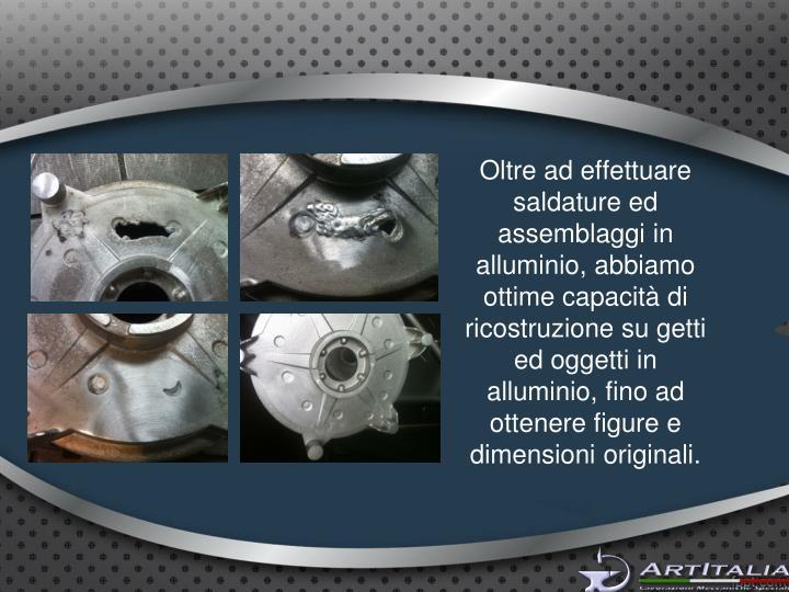 Oltre ad effettuare saldature ed assemblaggi in alluminio, abbiamo ottime capacità di ricostruzione su getti ed oggetti in alluminio, fino ad ottenere figure e dimensioni originali.