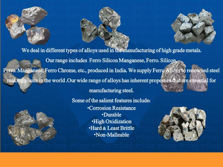 We deal in different types of alloys used in the manufacturing of high grade metals.