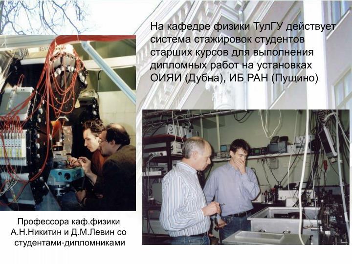 На кафедре физики ТулГУ действует система стажировок студентов старших курсов для выполнения дипломных работ на установках ОИЯИ (Дубна), ИБ РАН (Пущино)