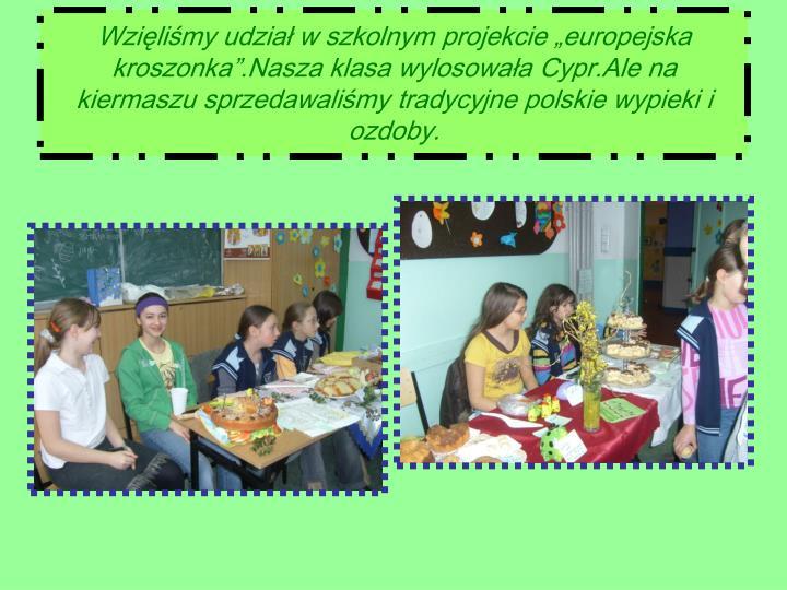 """Wzięliśmy udział w szkolnym projekcie """"europejska kroszonka"""".Nasza klasa wylosowała Cypr.Ale na kiermaszu sprzedawaliśmy tradycyjne polskie wypieki i ozdoby."""