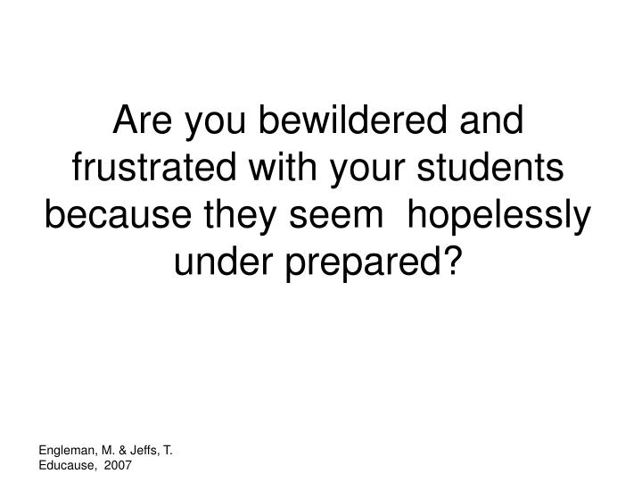 Are you bewildered and frustrated with your students because they seem  hopelessly under prepared?