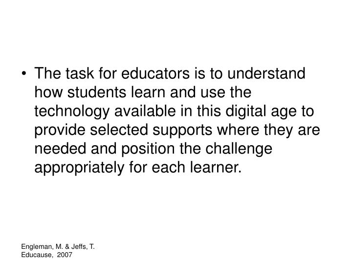 The task for educators is to understand how students learn and use the technology available in this digital age to provide selected supports where they are needed and position the challenge appropriately for each learner.