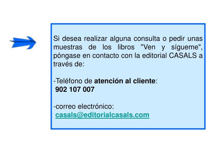 """Si desea realizar alguna consulta o pedir unas muestras de los libros """"Ven y sígueme"""", póngase en contacto con la editorial CASALS a través de:"""