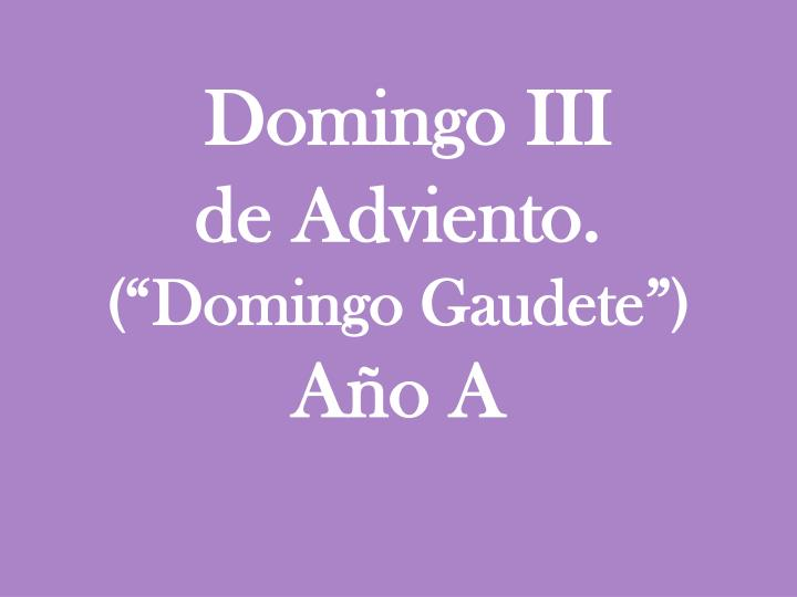 domingo iii de adviento domingo gaudete a o a n.