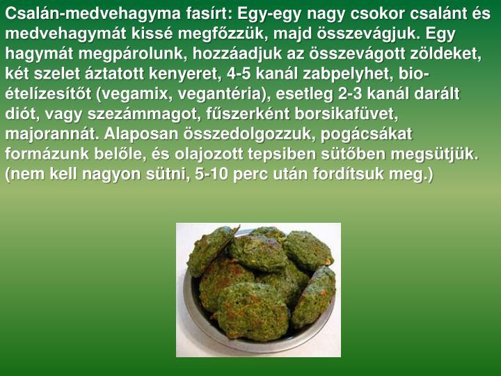 Csalán-medvehagyma fasírt: Egy-egy nagy csokor csalánt és medvehagymát kissé megfőzzük, majd összevágjuk. Egy hagymát megpárolunk, hozzáadjuk az összevágott zöldeket, két szelet áztatott kenyeret, 4-5 kanál zabpelyhet,