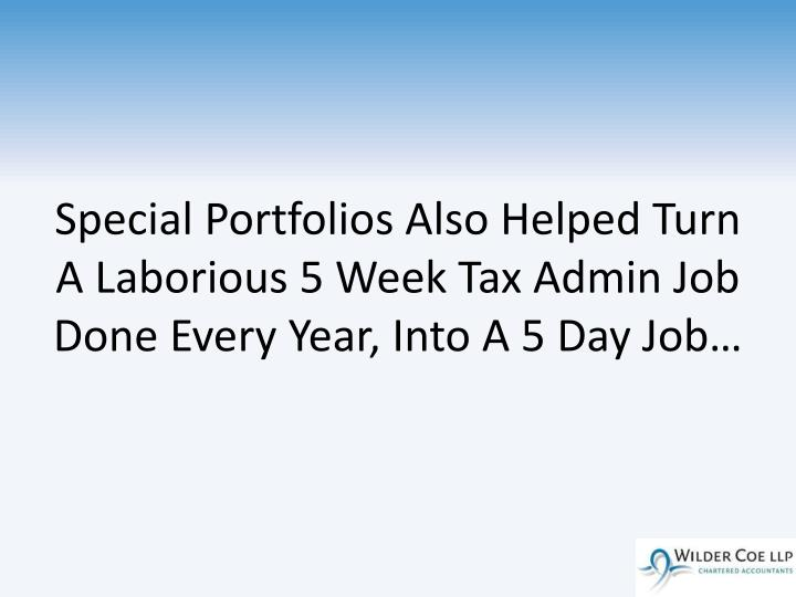 Special Portfolios Also Helped Turn A Laborious 5 Week Tax Admin Job Done Every Year, Into A 5 Day Job…