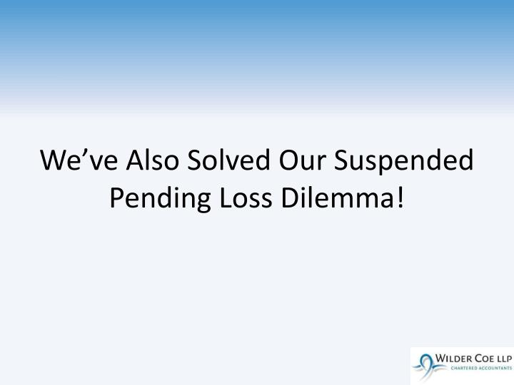 We've Also Solved Our Suspended Pending Loss Dilemma!