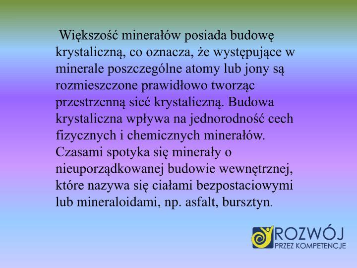 Większość minerałów posiada budowę krystaliczną, co oznacza, że występujące w minerale poszczególne atomy lub jony są rozmieszczone prawidłowo tworząc przestrzenną sieć krystaliczną. Budowa krystaliczna wpływa na jednorodność cech fizycznych i chemicznych minerałów. Czasami spotyka się minerały o nieuporządkowanej budowie wewnętrznej, które nazywa się ciałami bezpostaciowymi lub mineraloidami, np. asfalt, bursztyn