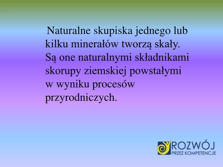 Naturalne skupiska jednego lub kilku minerałów tworzą skały. Są one naturalnymi składnikami skorupy ziemskiej powstałymi w wyniku procesów przyrodniczych.