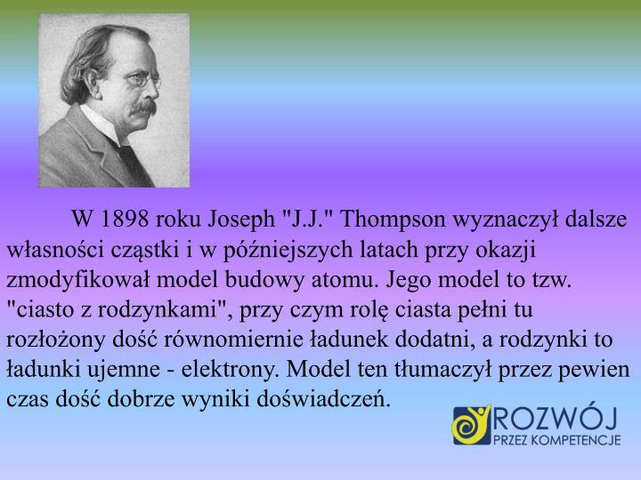 """W 1898 roku Joseph """"J.J."""" Thompson wyznaczył dalsze własności cząstki i w późniejszych latach przy okazji zmodyfikował model budowy atomu. Jego model to tzw. """"ciasto z rodzynkami"""", przy czym rolę ciasta pełni tu rozłożony dość równomiernie ładunek dodatni, a rodzynki to ładunki ujemne - elektrony. Model ten tłumaczył przez pewien czas dość dobrze wyniki doświadczeń."""