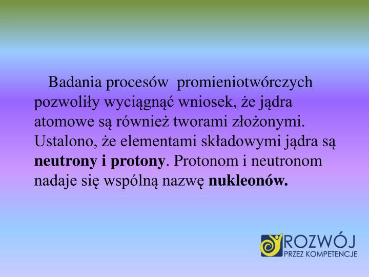 Badania procesów  promieniotwórczych pozwoliły wyciągnąć wniosek, że jądra atomowe są również tworami złożonymi. Ustalono, że elementami składowymi jądra są