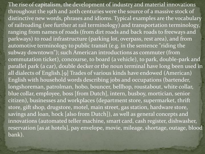 """The rise of capitalism, the development of industry and material innovations throughout the 19th and 20th centuries were the source of a massive stock of distinctive new words, phrases and idioms. Typical examples are the vocabulary of railroading (see further at rail terminology) and transportation terminology, ranging from names of roads (from dirt roads and back roads to freeways and parkways) to road infrastructure (parking lot, overpass, rest area), and from automotive terminology to public transit (e.g. in the sentence """"riding the subway downtown""""); such American introductions as commuter (from commutation ticket), concourse, to board (a vehicle), to park, double-park and parallel park (a car), double decker or the noun terminal have long been used in all dialects of English.[9] Trades of various kinds have endowed (American) English with household words describing jobs and occupations (bartender, longshoreman, patrolman, hobo, bouncer, bellhop, roustabout, white collar, blue collar, employee, boss [from Dutch], intern, busboy, mortician, senior citizen), businesses and workplaces (department store, supermarket, thrift store, gift shop, drugstore, motel, main street, gas station, hardware store, savings and loan, hock [also from Dutch]), as well as general concepts and innovations (automated teller machine, smart card, cash register, dishwasher, reservation [as at hotels], pay envelope, movie, mileage, shortage, outage, blood bank)."""