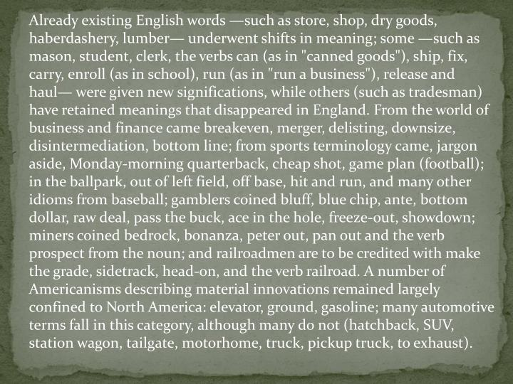 """Already existing English words —such as store, shop, dry goods, haberdashery, lumber— underwent shifts in meaning; some —such as mason, student, clerk, the verbs can (as in """"canned goods""""), ship, fix, carry, enroll (as in school), run (as in """"run a business""""), release and haul— were given new significations, while others (such as tradesman) have retained meanings that disappeared in England. From the world of business and finance came breakeven, merger, delisting, downsize, disintermediation, bottom line; from sports terminology came, jargon aside, Monday-morning quarterback, cheap shot, game plan (football); in the ballpark, out of left field, off base, hit and run, and many other idioms from baseball; gamblers coined bluff, blue chip, ante, bottom dollar, raw deal, pass the buck, ace in the hole, freeze-out, showdown; miners coined bedrock, bonanza, peter out, pan out and the verb prospect from the noun; and railroadmen are to be credited with make the grade, sidetrack, head-on, and the verb railroad. A number of Americanisms describing material innovations remained largely confined to North America: elevator, ground, gasoline; many automotive terms fall in this category, although many do not (hatchback, SUV, station wagon, tailgate, motorhome, truck, pickup truck, to exhaust)."""