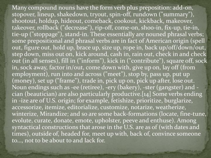 """Many compound nouns have the form verb plus preposition: add-on, stopover, lineup, shakedown, tryout, spin-off, rundown (""""summary""""), shootout, holdup, hideout, comeback, cookout, kickback, makeover, takeover, rollback (""""decrease""""), rip-off, come-on, shoo-in, fix-up, tie-in, tie-up (""""stoppage""""), stand-in. These essentially are"""