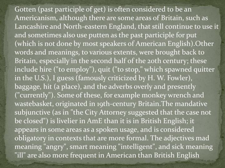 """Gotten (past participle of get) is often considered to be an Americanism, although there are some areas of Britain, such as Lancashire and North-eastern England, that still continue to use it and sometimes also use putten as the past participle for put (which is not done by most speakers of American English).Other words and meanings, to various extents, were brought back to Britain, especially in the second half of the 20th century; these include hire (""""to employ""""), quit (""""to stop,"""" which spawned quitter in the U.S.), I guess (famously criticized by H. W. Fowler), baggage, hit (a place), and the adverbs overly and presently (""""currently""""). Some of these, for example monkey wrench and wastebasket, originated in 19th-century Britain.The mandative subjunctive (as in """"the City Attorney suggested that the case not be closed"""") is livelier in AmE than it is in British English; it appears in some areas as a spoken usage, and is considered obligatory in contexts that are more formal. The adjectives mad meaning """"angry"""", smart meaning """"intelligent"""", and sick meaning """"ill"""" are also more frequent in American than British English"""