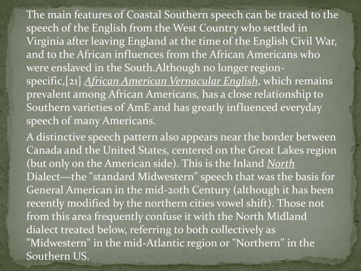 The main features of Coastal Southern speech can be traced to the speech of the English from the West Country who settled in Virginia after leaving England at the time of the English Civil War, and to the African influences from the African Americans who were enslaved in the South.Although no longer region-specific,[21]