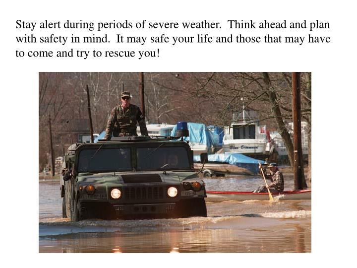 Stay alert during periods of severe weather.  Think ahead and plan with safety in mind.  It may safe your life and those that may have to come and try to rescue you!