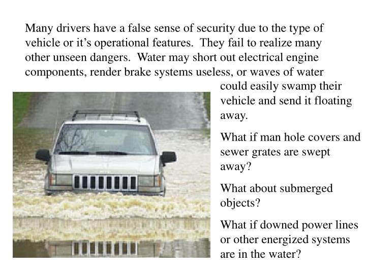 Many drivers have a false sense of security due to the type of vehicle or it's operational features.  They fail to realize many other unseen dangers.  Water may short out electrical engine components, render brake systems useless, or waves of water