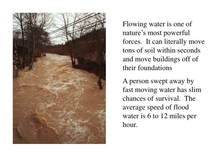 Flowing water is one of nature's most powerful forces.  It can literally move tons of soil within seconds and move buildings off of their foundations