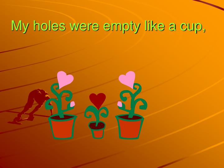 My holes were empty like a cup,