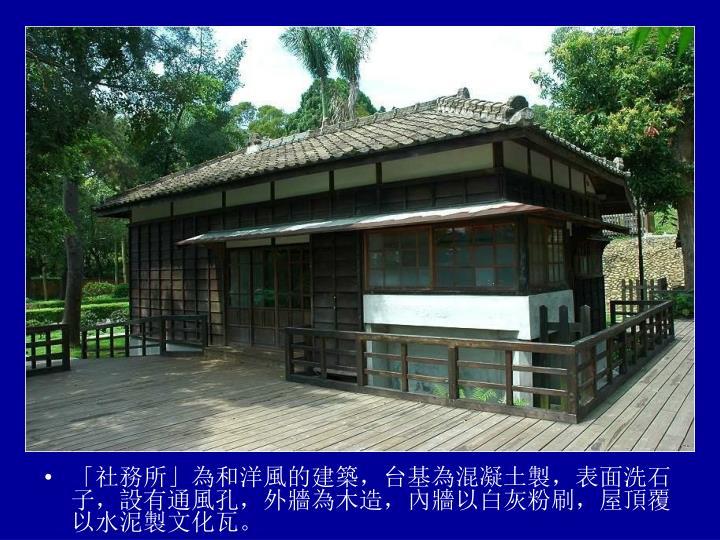 「社務所」為和洋風的建築,台基為混凝土製,表面洗石子,設有通風孔,外牆為木造,內牆以白灰粉刷,屋頂覆以水泥製文化瓦。