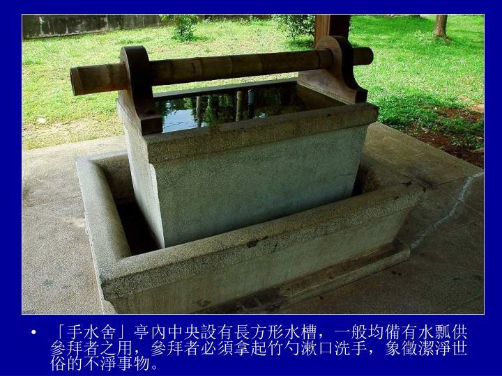 「手水舍」亭內中央設有長方形水槽,一般均備有水瓢供參拜者之用,參拜者必須拿起竹勺漱口洗手,象徵潔淨世俗的不淨事物。