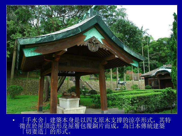 「手水舍」建築本身是以四支原木支撐的涼亭形式,其特徵在於屋頂造形及屋簷包覆銅片而成,為日本傳統建築「切妻造」的形式。