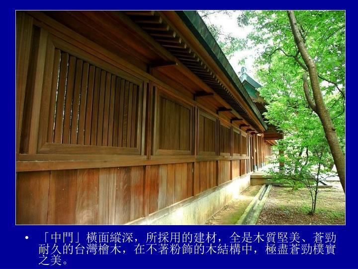 「中門」橫面縱深,所採用的建材,全是木質堅美、蒼勁耐久的台灣檜木,在不著粉飾的木結構中,極盡蒼勁樸實之美。