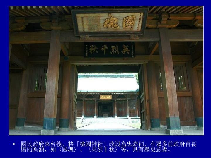 國民政府來台後,將「桃園神社」改設為忠烈祠,有眾多前政府首長贈的匾額,如