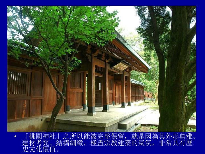 「桃園神社」之所以能被完整保留,就是因為其外形典雅、建材考究、結構細緻,極盡宗教建築的氣氛,非常具有歷史文化價值。