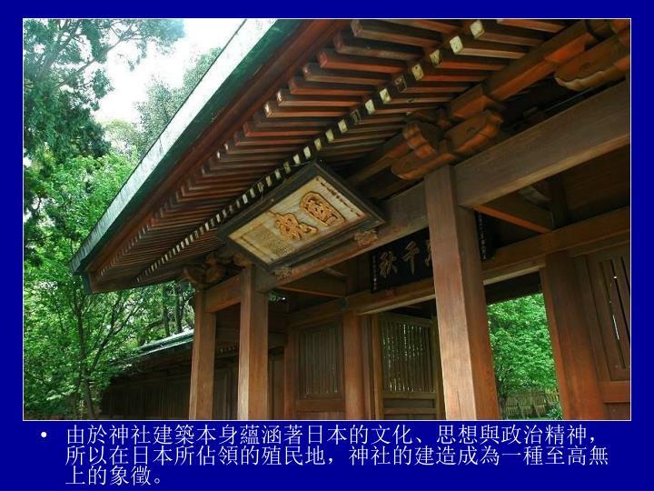 由於神社建築本身蘊涵著日本的文化、思想與政治精神,所以在日本所佔領的殖民地,神社的建造成為一種至高無上的象徵。
