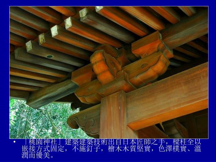 「桃園神社」建築建築技術出自日本匠師之手,樑柱全以嵌接方式固定,不施釘子,檜木木質堅實,色澤樸實、溫潤而優美。