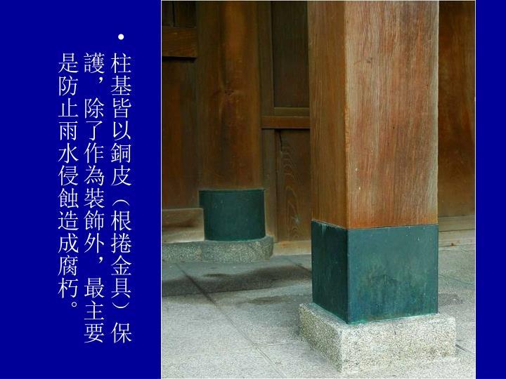 柱基皆以銅皮(根捲金具)保護,除了作為裝飾外,最主要是防止雨水侵蝕造成腐朽。
