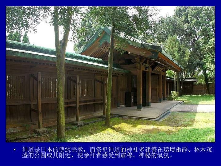神道是日本的傳統宗教,而祭祀神道的神社多建築在環境幽靜、林木茂盛的公園或其附近,使參拜者感受到肅穆、神秘的氣氛。