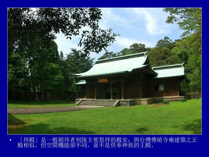 「拜殿」是一般朝拜者列隊主要祭拜的殿室,與台灣傳統寺廟建築之正殿相似,但空間機能卻不同,並不是供奉神祇的主殿。
