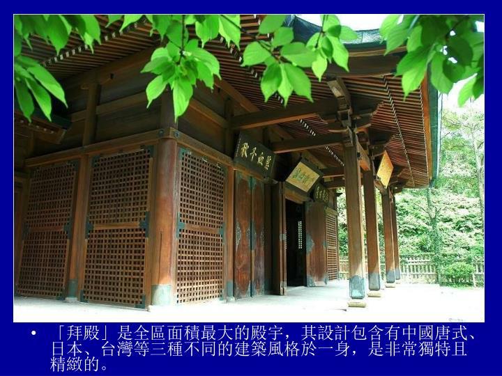 「拜殿」是全區面積最大的殿宇,其設計包含有中國唐式、日本、台灣等三種不同的建築風格於一身,是非常獨特且精緻的。