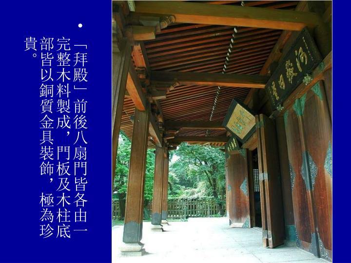 「拜殿」前後八扇門皆各由一完整木料製成,門板及木柱底部皆以銅質金具裝飾,極為珍貴。