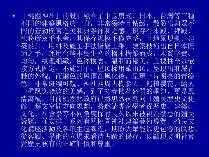 「桃園神社」的設計融合了中國唐式、日本、台灣等三種不同的建築風格於一身,非常獨特且精緻,散發出與眾不同的蒼勁樸實之美和典雅祥和之感。現存有本殿、拜殿、社務所及手水舍,其保存規模不僅完整,且地景規劃、建築設計、用料及施工手法皆屬上乘。建築技術出自日本匠師之手,運用台灣本島生產的檜木構築而成,木質堅實、均勻,紋理細緻,色澤樸實、溫潤而優美,且樑柱全以嵌接方式固定,不施釘子,屋頂採用歇山頂,呈現出莊嚴古雅的外貌,而銅色的屋頂在風化後,呈現一片明亮的青綠色,非常斑斕可觀。神社四周古樹參天、遍植櫻花,給人一種飄逸曠遠的美感,到了初春櫻花盛開的季節,更是風情萬種。目前桃園縣政府已將忠烈祠朝向「殖民歷史文化館」藝文空間方向規劃,將邀請專家學者從歷史、建築、文化、社會學等不同角度探討長久以來被視為禁忌的殖民議題,並安排一系列有關桃園神社建築藝術導覽、殖民文化講座活動及各項主題課程,期盼大眾能以更包容的胸襟,從客觀、學術的立場來看待古蹟的保存,以顯現文明社會對歷史該有的正確評價和尊重。
