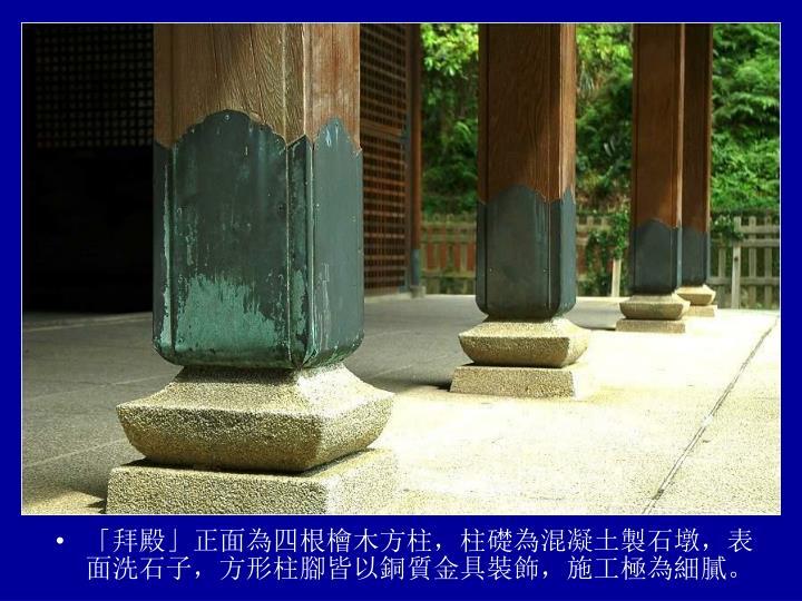 「拜殿」正面為四根檜木方柱,柱礎為混凝土製石墩,表面洗石子,方形柱腳皆以銅質金具裝飾,施工極為細膩。