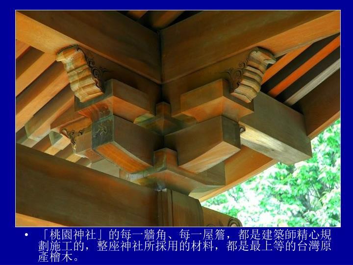 「桃園神社」的每一牆角、每一屋簷,都是建築師精心規劃施工的,整座神社所採用的材料,都是最上等的台灣原產檜木。