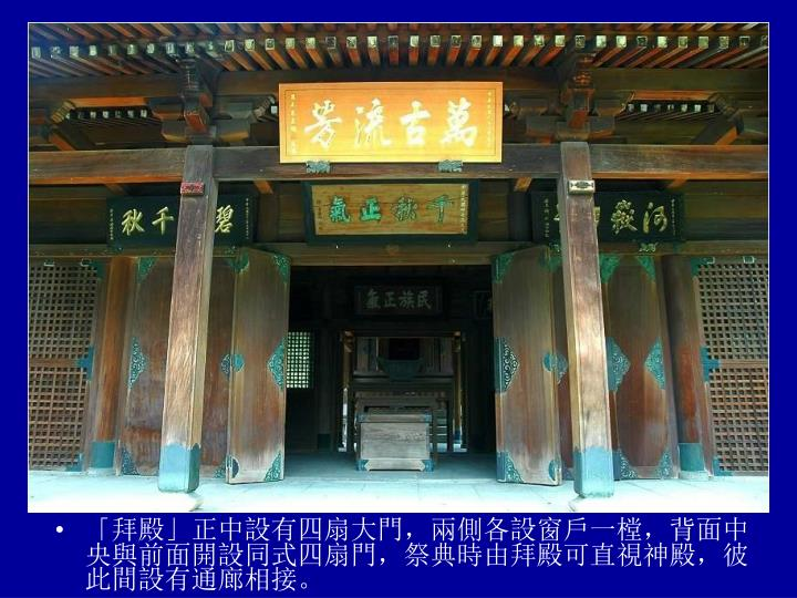 「拜殿」正中設有四扇大門,兩側各設窗戶一樘,背面中央與前面開設同式四扇門,祭典時由拜殿可直視神殿,彼此間設有通廊相接。