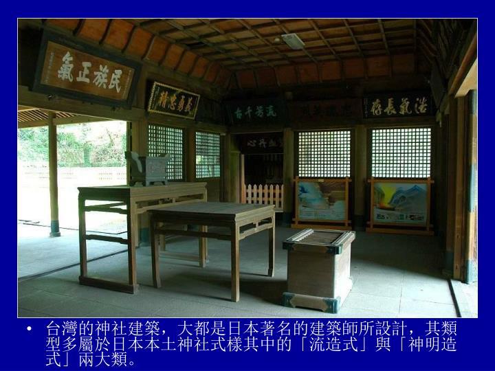 台灣的神社建築,大都是日本著名的建築師所設計,其類型多屬於日本本土神社式樣其中的「流造式」與「神明造式」兩大類。